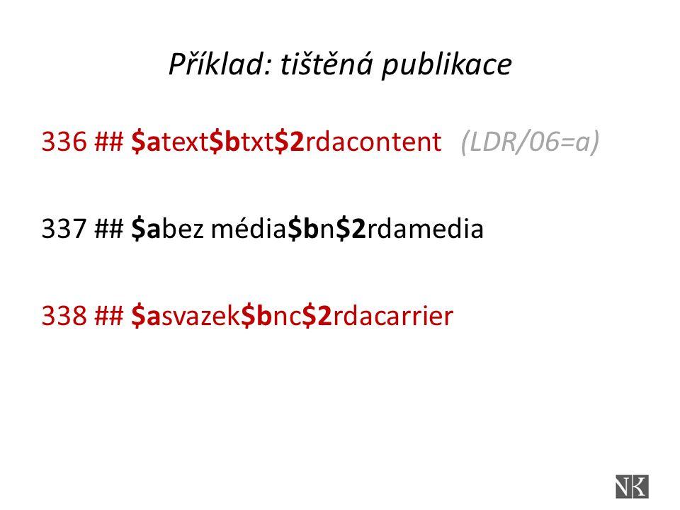 Příklad: tištěná publikace 336 ## $atext$btxt$2rdacontent (LDR/06=a) 337 ## $abez média$bn$2rdamedia 338 ## $asvazek$bnc$2rdacarrier