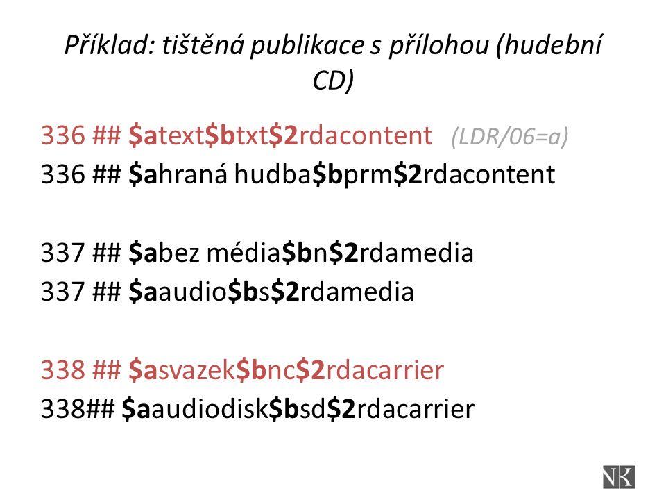 Příklad: tištěná publikace s přílohou (hudební CD) 336 ## $atext$btxt$2rdacontent (LDR/06=a) 336 ## $ahraná hudba$bprm$2rdacontent 337 ## $abez média$