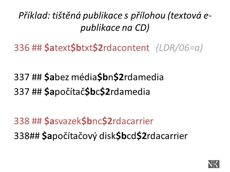 Příklad: tištěná publikace s přílohou (textová e- publikace na CD) 336 ## $atext$btxt$2rdacontent (LDR/06=a) 337 ## $abez média$bn$2rdamedia 337 ## $a