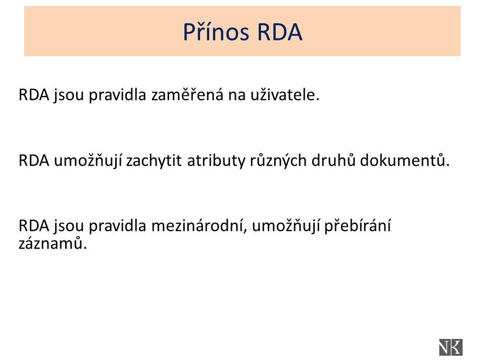 Přínos RDA RDA jsou pravidla zaměřená na uživatele. RDA umožňují zachytit atributy různých druhů dokumentů. RDA jsou pravidla mezinárodní, umožňují př