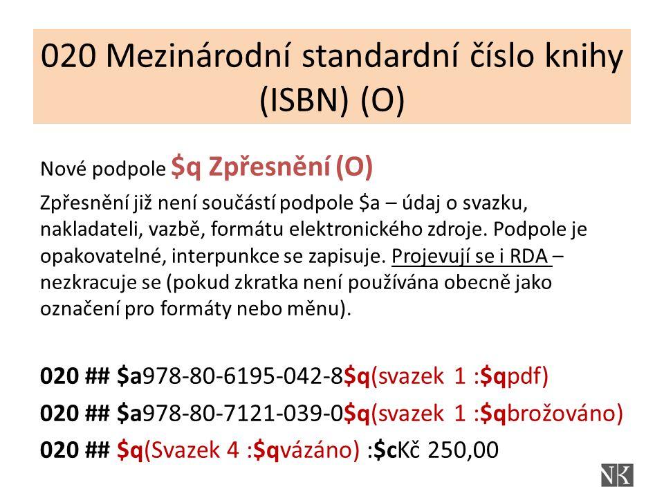 020 Mezinárodní standardní číslo knihy (ISBN) (O) Nové podpole $q Zpřesnění (O) Zpřesnění již není součástí podpole $a – údaj o svazku, nakladateli, vazbě, formátu elektronického zdroje.