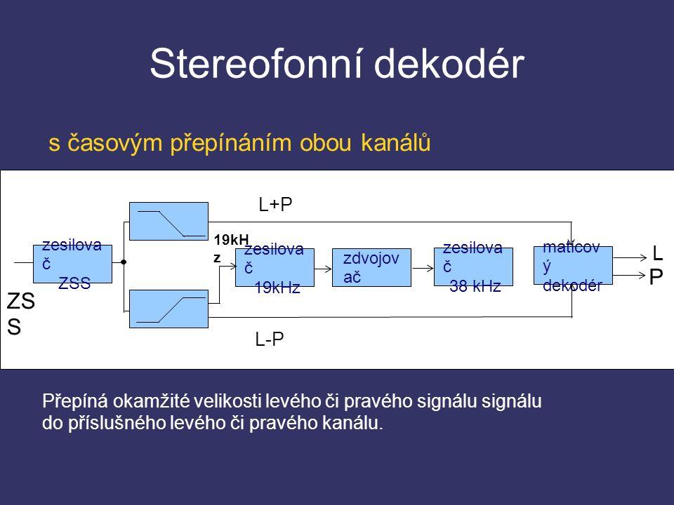 Stereofonní dekodér zesilova č ZSS zesilova č 19kHz zdvojov ač zesilova č 38 kHz maticov ý dekodér L+P 19kH z L L-P P ZS S Přepíná okamžité velikosti levého či pravého signálu signálu do příslušného levého či pravého kanálu.