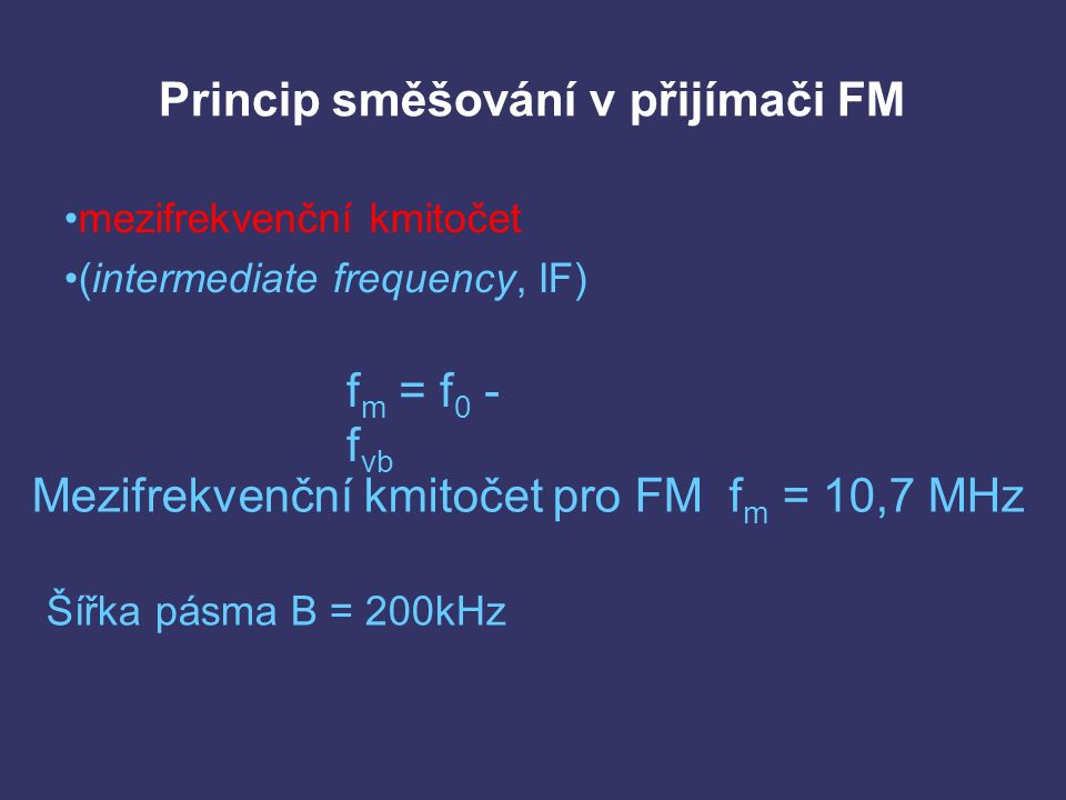 Princip směšování v přijímači FM mezifrekvenční kmitočet (intermediate frequency, IF) f m = f 0 - f vb Mezifrekvenční kmitočet pro FM f m = 10,7 MHz Šířka pásma B = 200kHz