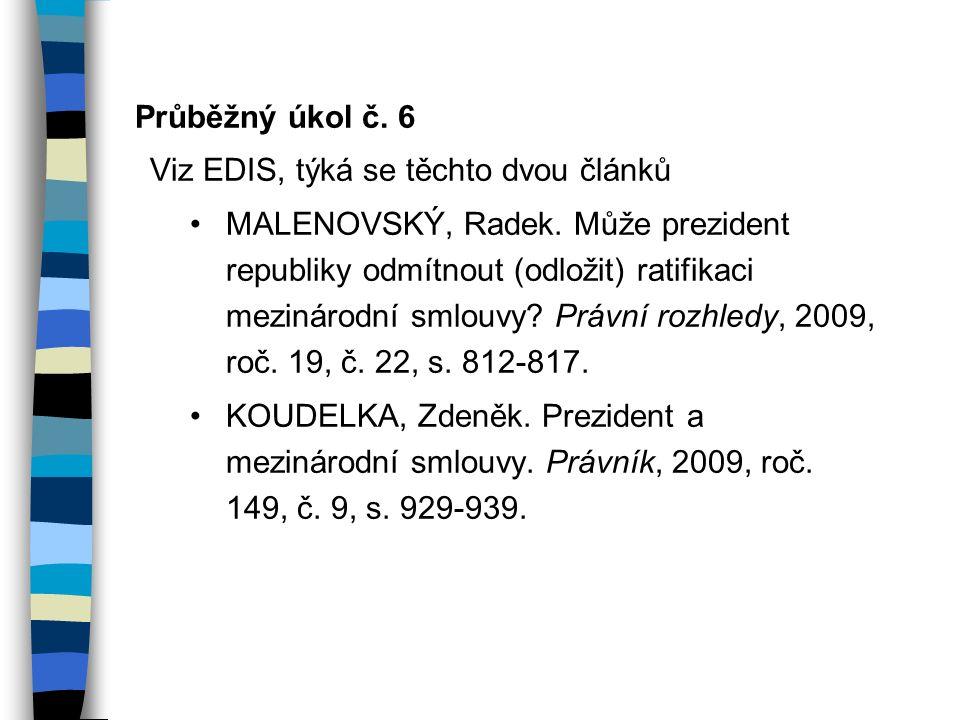 Průběžný úkol č. 6 Viz EDIS, týká se těchto dvou článků MALENOVSKÝ, Radek. Může prezident republiky odmítnout (odložit) ratifikaci mezinárodní smlouvy