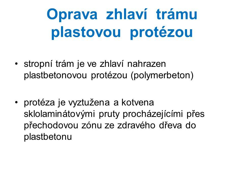 Oprava zhlaví trámu plastovou protézou stropní trám je ve zhlaví nahrazen plastbetonovou protézou (polymerbeton) protéza je vyztužena a kotvena sklolaminátovými pruty procházejícími přes přechodovou zónu ze zdravého dřeva do plastbetonu