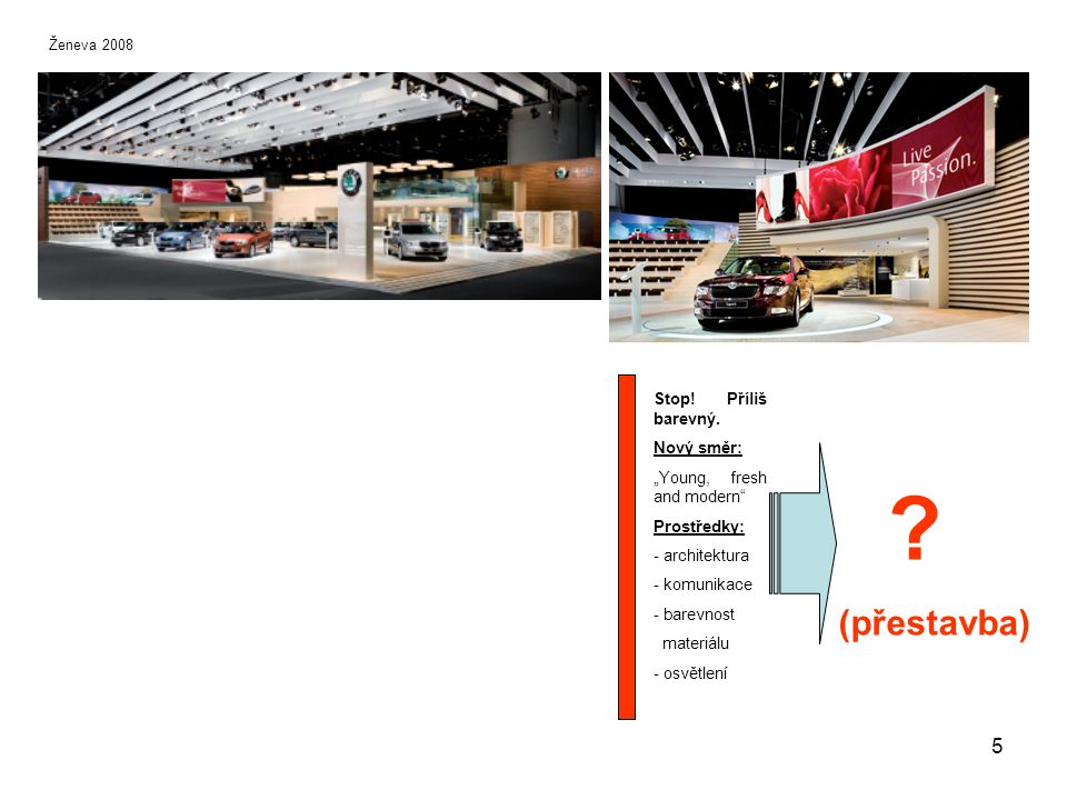 Klasická prezentace jednoho vozu na ploše 34 m 2 (8,5 x 4m), použitelné i pro exteriér, bílá podlahová krytina, střecha s rámem a integrovaným logem, lakovaná podesta a popiska vozu s držákem na katalogy Vzorové plochy144 m 2 (18 x 8m) a 300 m 2, bílá podlahová krytina, bílá zadní stěna v rámu, highlight na podestu, statická popiska vozu, infothéka, plasmové televize a miniaturní kafeterie nebo uzavřená kancelář 16 První návrhy nového konceptu 2009_vzorová nasazení nového stánku