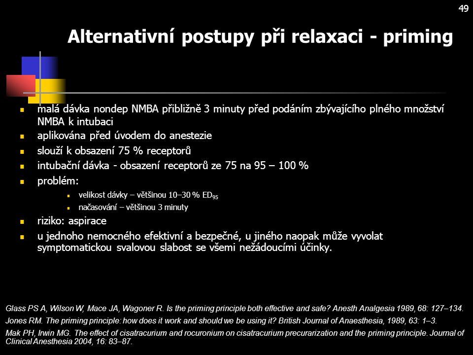 49 Alternativní postupy při relaxaci - priming malá dávka nondep NMBA přibližně 3 minuty před podáním zbývajícího plného množství NMBA k intubaci aplikována před úvodem do anestezie slouží k obsazení 75 % receptorů intubační dávka - obsazení receptorů ze 75 na 95 – 100 % problém: velikost dávky – většinou 10–30 % ED 95 načasování – většinou 3 minuty riziko: aspirace u jednoho nemocného efektivní a bezpečné, u jiného naopak může vyvolat symptomatickou svalovou slabost se všemi nežádoucími účinky.