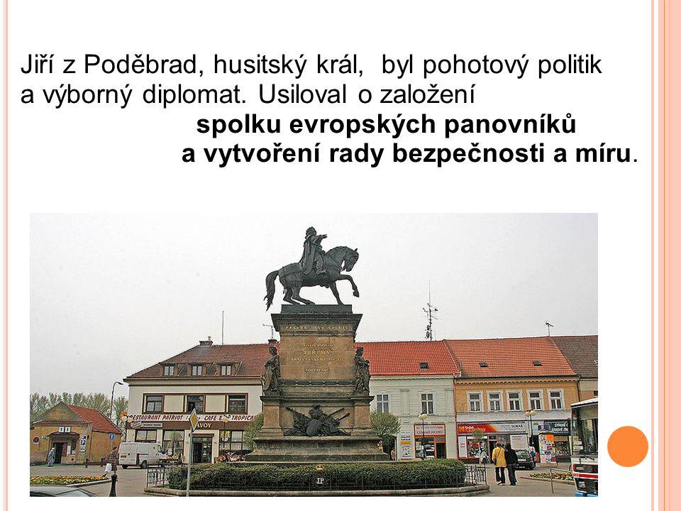 Jiří z Poděbrad, husitský král, byl pohotový politik a výborný diplomat. Usiloval o založení spolku evropských panovníků a vytvoření rady bezpečnosti