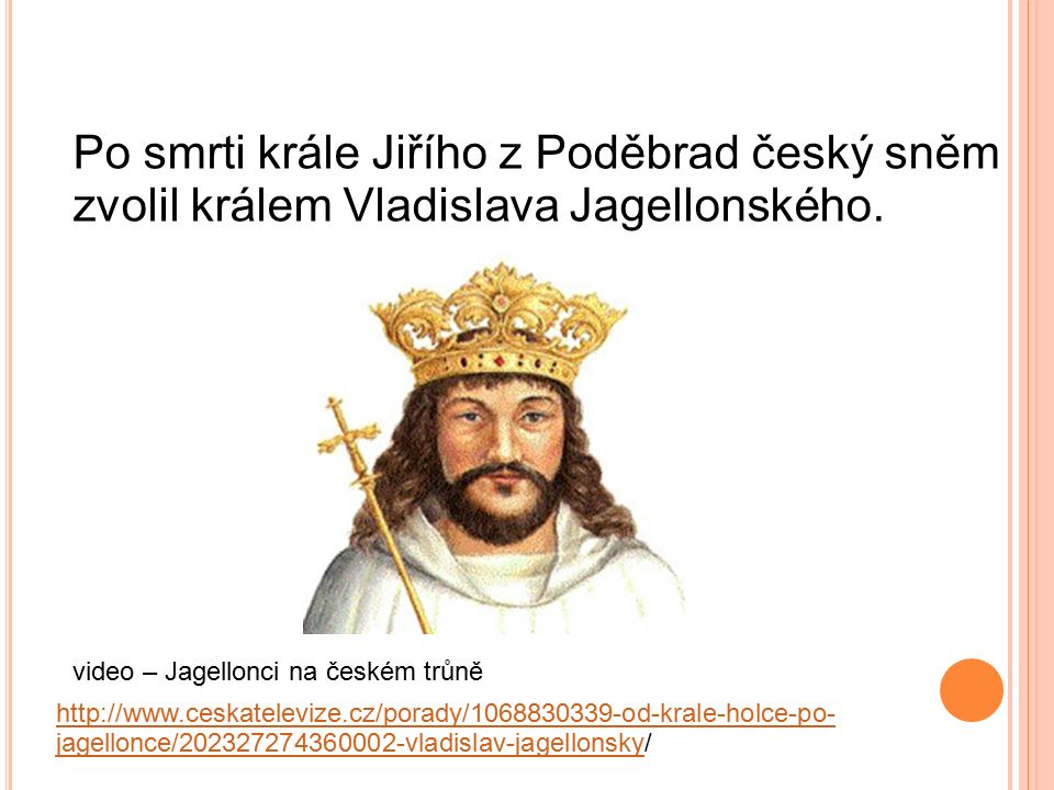 Po smrti krále Jiřího z Poděbrad český sněm zvolil králem Vladislava Jagellonského. http://www.ceskatelevize.cz/porady/1068830339-od-krale-holce-po- j