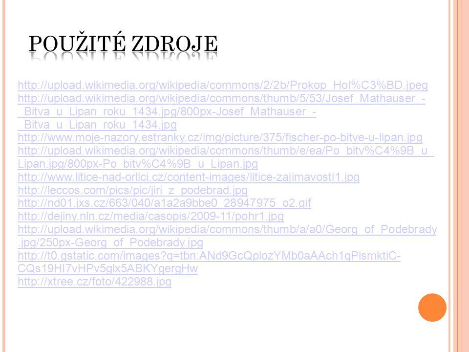 http://upload.wikimedia.org/wikipedia/commons/2/2b/Prokop_Hol%C3%BD.jpeg http://upload.wikimedia.org/wikipedia/commons/thumb/5/53/Josef_Mathauser_- _Bitva_u_Lipan_roku_1434.jpg/800px-Josef_Mathauser_- _Bitva_u_Lipan_roku_1434.jpg http://www.moje-nazory.estranky.cz/img/picture/375/fischer-po-bitve-u-lipan.jpg http://upload.wikimedia.org/wikipedia/commons/thumb/e/ea/Po_bitv%C4%9B_u_ Lipan.jpg/800px-Po_bitv%C4%9B_u_Lipan.jpg http://www.litice-nad-orlici.cz/content-images/litice-zajimavosti1.jpg http://leccos.com/pics/pic/jiri_z_podebrad.jpg http://nd01.jxs.cz/663/040/a1a2a9bbe0_28947975_o2.gif http://dejiny.nln.cz/media/casopis/2009-11/pohr1.jpg http://upload.wikimedia.org/wikipedia/commons/thumb/a/a0/Georg_of_Podebrady.jpg/250px-Georg_of_Podebrady.jpg http://t0.gstatic.com/images q=tbn:ANd9GcQplozYMb0aAAch1qPlsmktiC- CQs19HI7vHPv5glx5ABKYgergHw http://xtree.cz/foto/422988.jpg