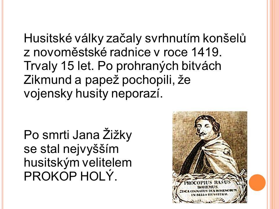 Husitské války začaly svrhnutím konšelů z novoměstské radnice v roce 1419. Trvaly 15 let. Po prohraných bitvách Zikmund a papež pochopili, že vojensky