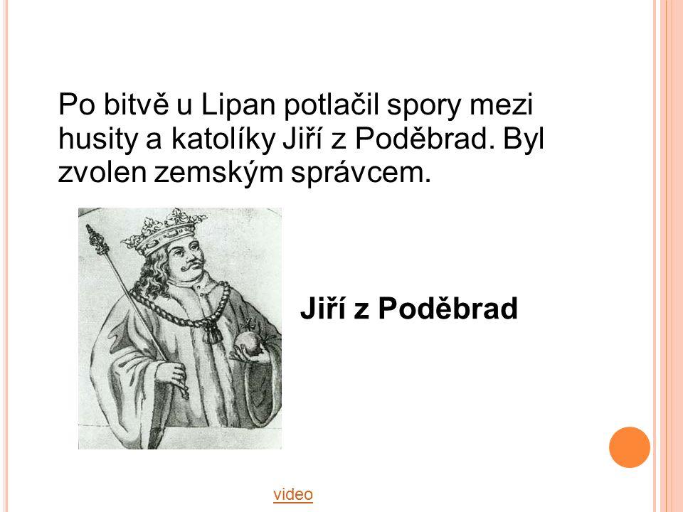 video Jiří z Poděbrad Po bitvě u Lipan potlačil spory mezi husity a katolíky Jiří z Poděbrad. Byl zvolen zemským správcem.