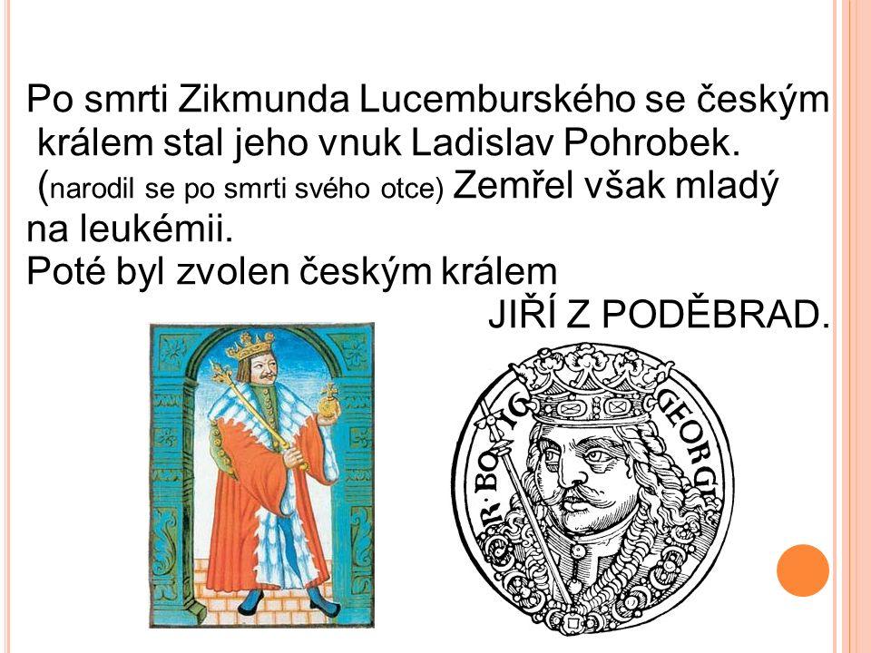 Po smrti Zikmunda Lucemburského se českým králem stal jeho vnuk Ladislav Pohrobek. ( narodil se po smrti svého otce) Zemřel však mladý na leukémii. Po