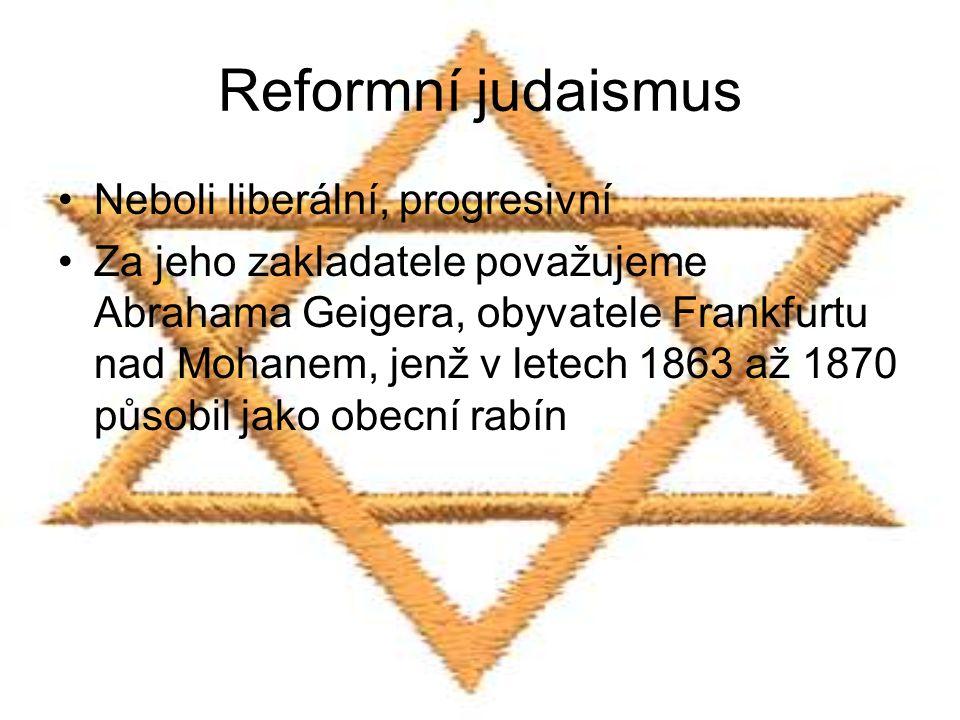 Reformní judaismus Neboli liberální, progresivní Za jeho zakladatele považujeme Abrahama Geigera, obyvatele Frankfurtu nad Mohanem, jenž v letech 1863