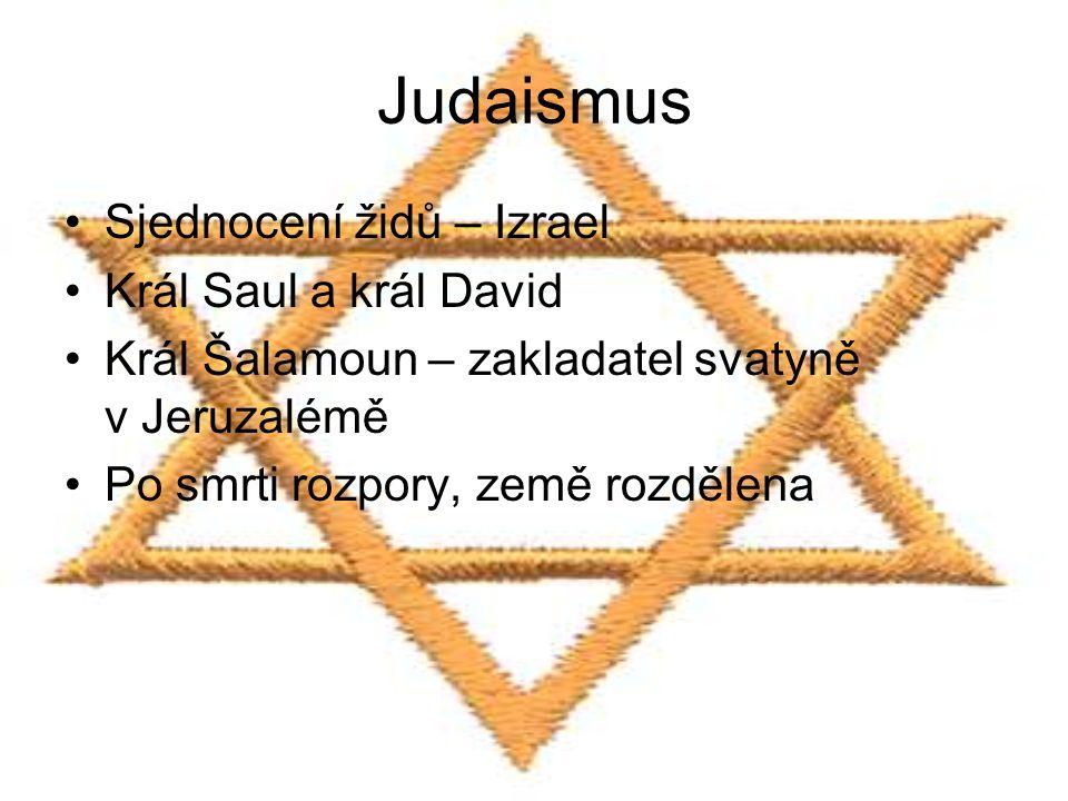 Judaismus Sjednocení židů – Izrael Král Saul a král David Král Šalamoun – zakladatel svatyně v Jeruzalémě Po smrti rozpory, země rozdělena