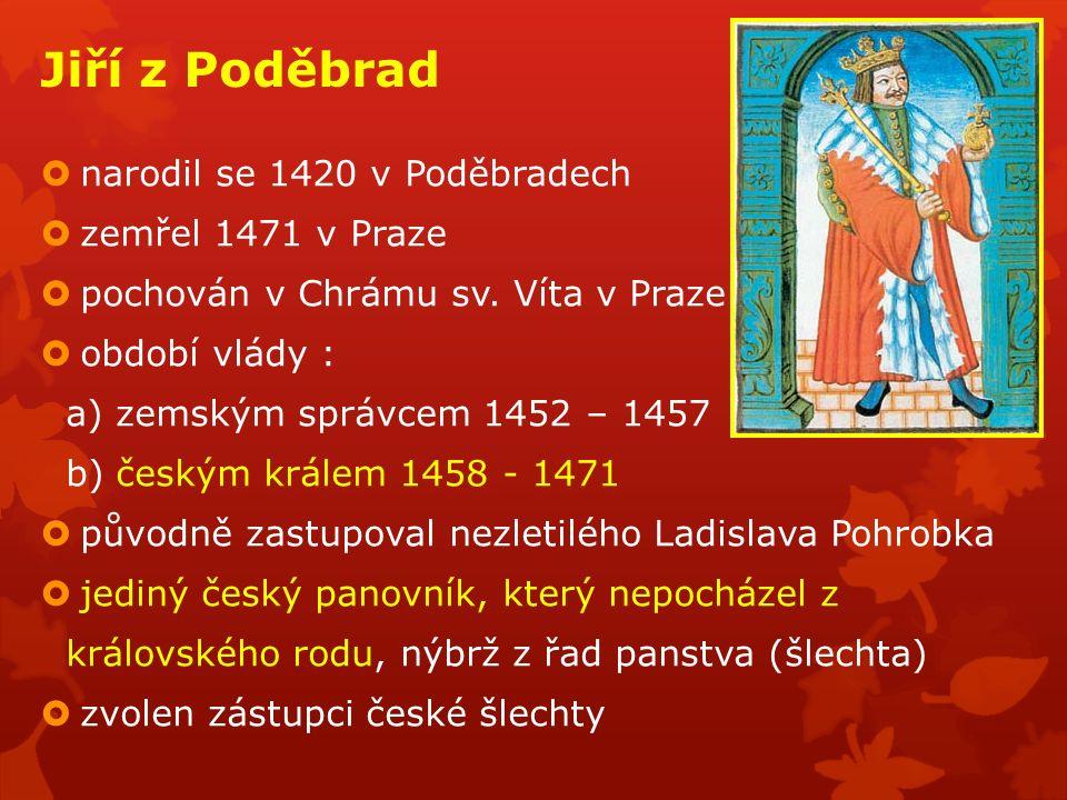  narodil se 1420 v Poděbradech  zemřel 1471 v Praze  pochován v Chrámu sv. Víta v Praze  období vlády : a) zemským správcem 1452 – 1457 b) českým