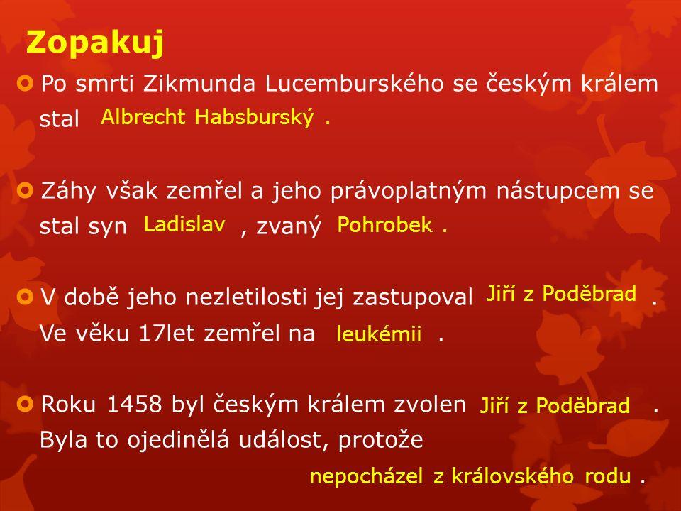 Zopakuj  Po smrti Zikmunda Lucemburského se českým králem stal  Záhy však zemřel a jeho právoplatným nástupcem se stal syn, zvaný  V době jeho nezl