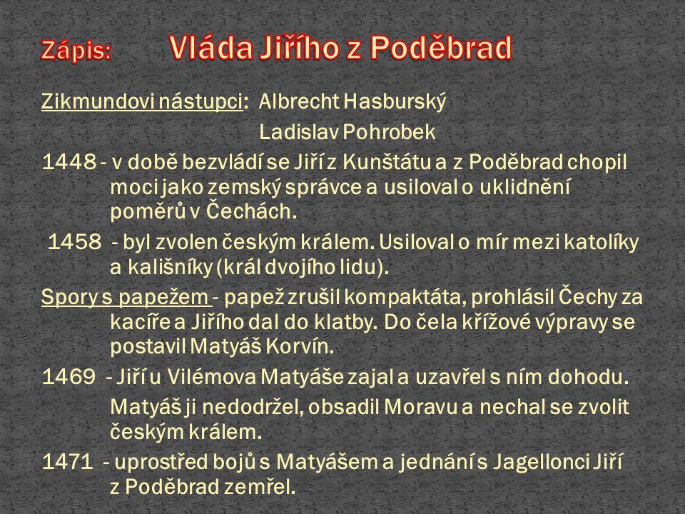 Zikmundovi nástupci: Albrecht Hasburský Ladislav Pohrobek 1448 - v době bezvládí se Jiří z Kunštátu a z Poděbrad chopil moci jako zemský správce a usi