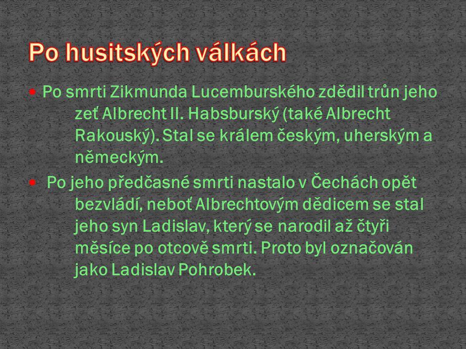 Zikmundovi nástupci: Albrecht Hasburský Ladislav Pohrobek 1448 - v době bezvládí se Jiří z Kunštátu a z Poděbrad chopil moci jako zemský správce a usiloval o uklidnění poměrů v Čechách.
