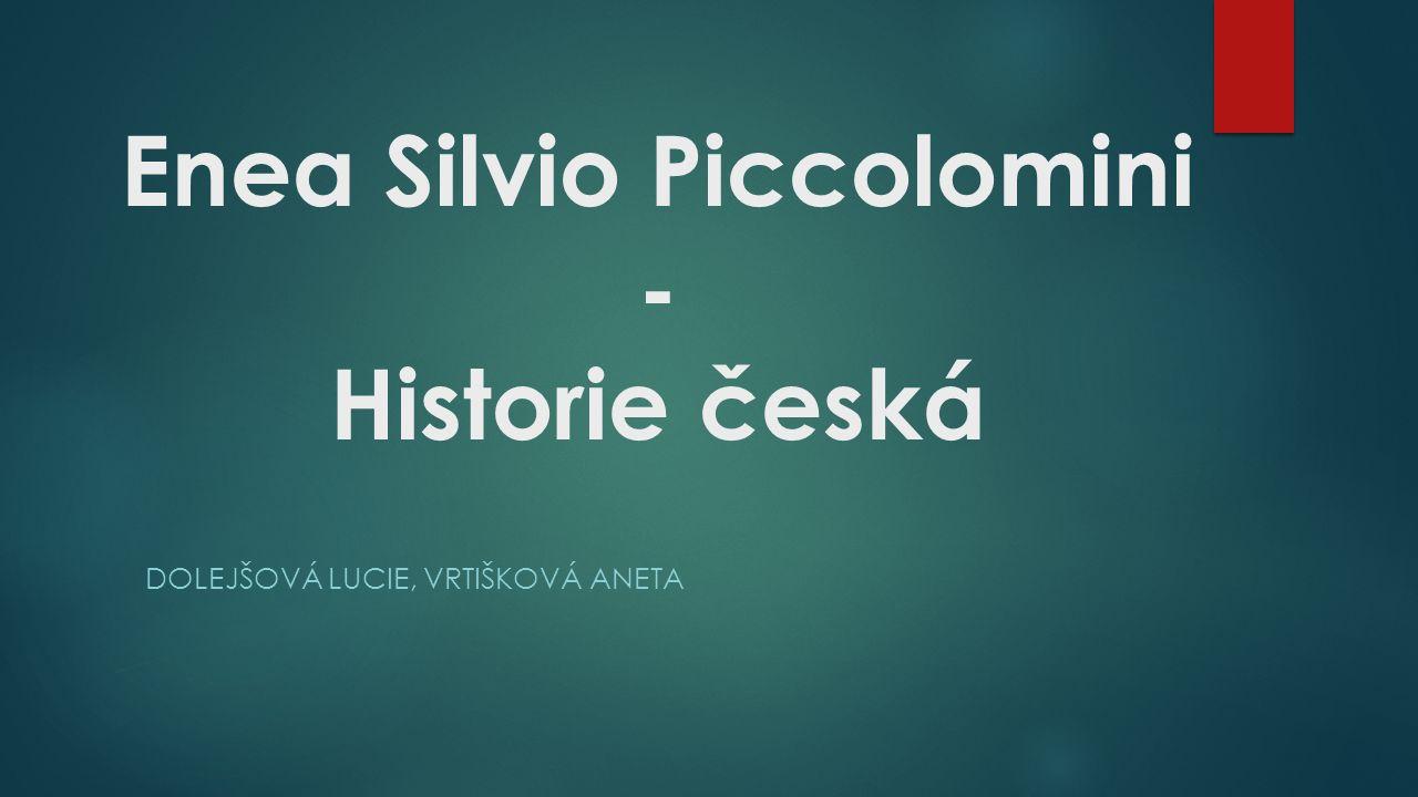 Enea Silvio Piccolomini  *18.10.1405 - †14.8.1464  italský humanista, diplomat, spisovatel a římský papež  naše země navštívil v roce 1451 jako císařský vyslanec  Determinován svým celoživotním vysokým postavením