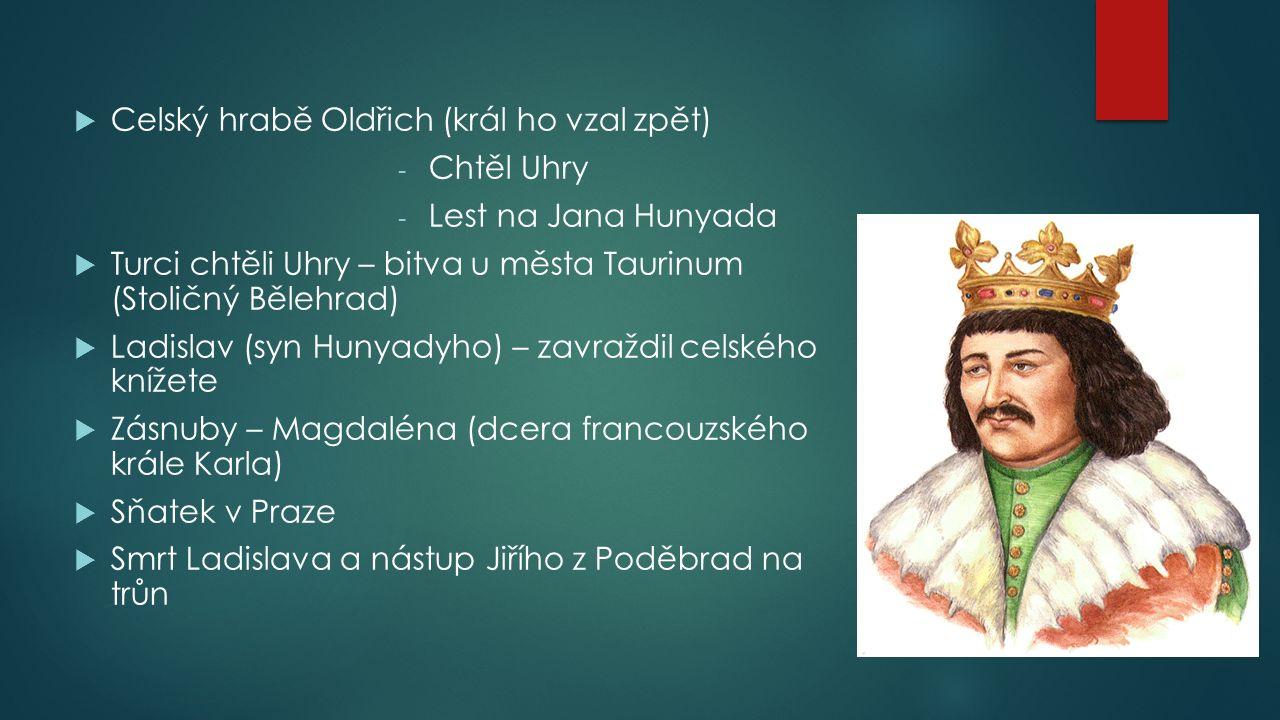  Celský hrabě Oldřich (král ho vzal zpět) - Chtěl Uhry - Lest na Jana Hunyada  Turci chtěli Uhry – bitva u města Taurinum (Stoličný Bělehrad)  Ladi