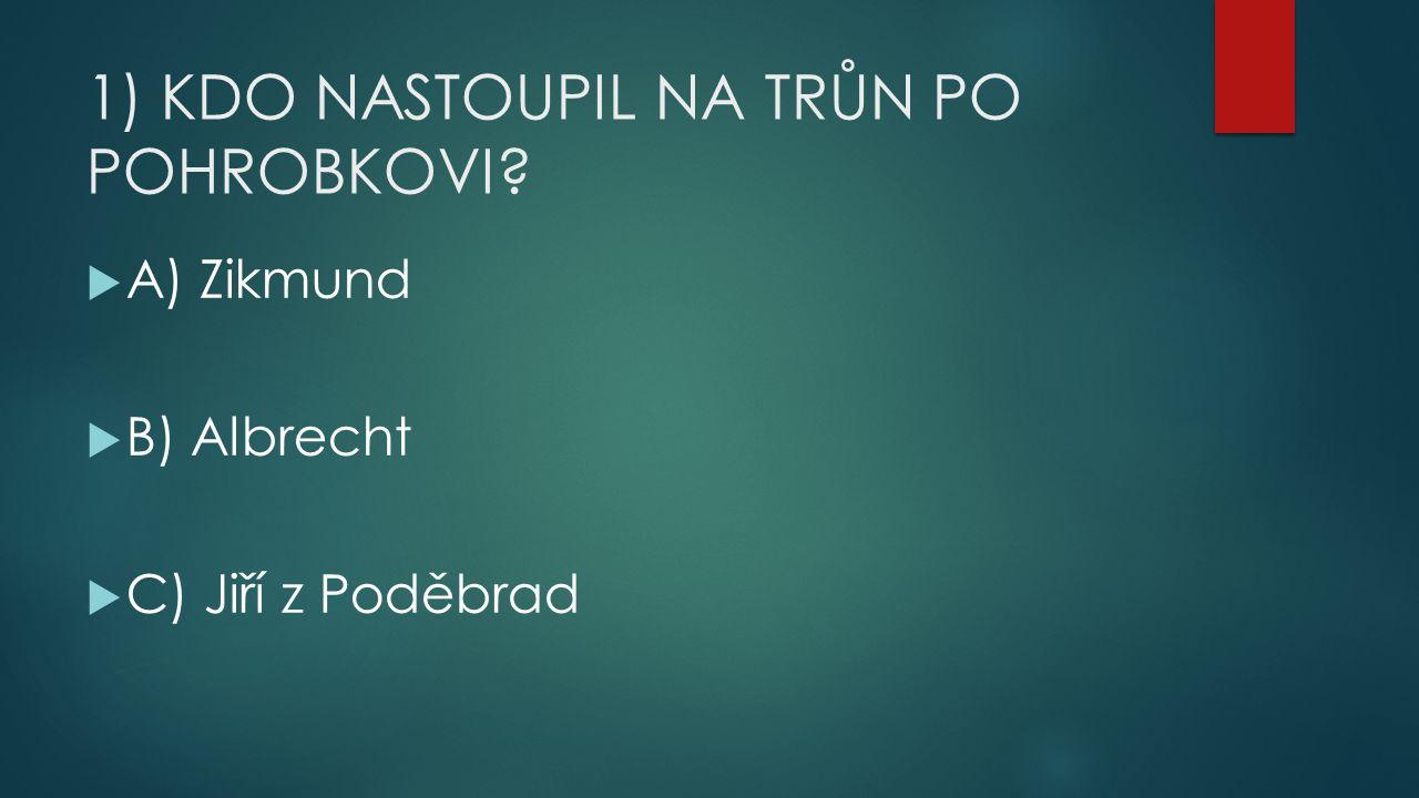 1) KDO NASTOUPIL NA TRŮN PO POHROBKOVI  A) Zikmund  B) Albrecht  C) Jiří z Poděbrad