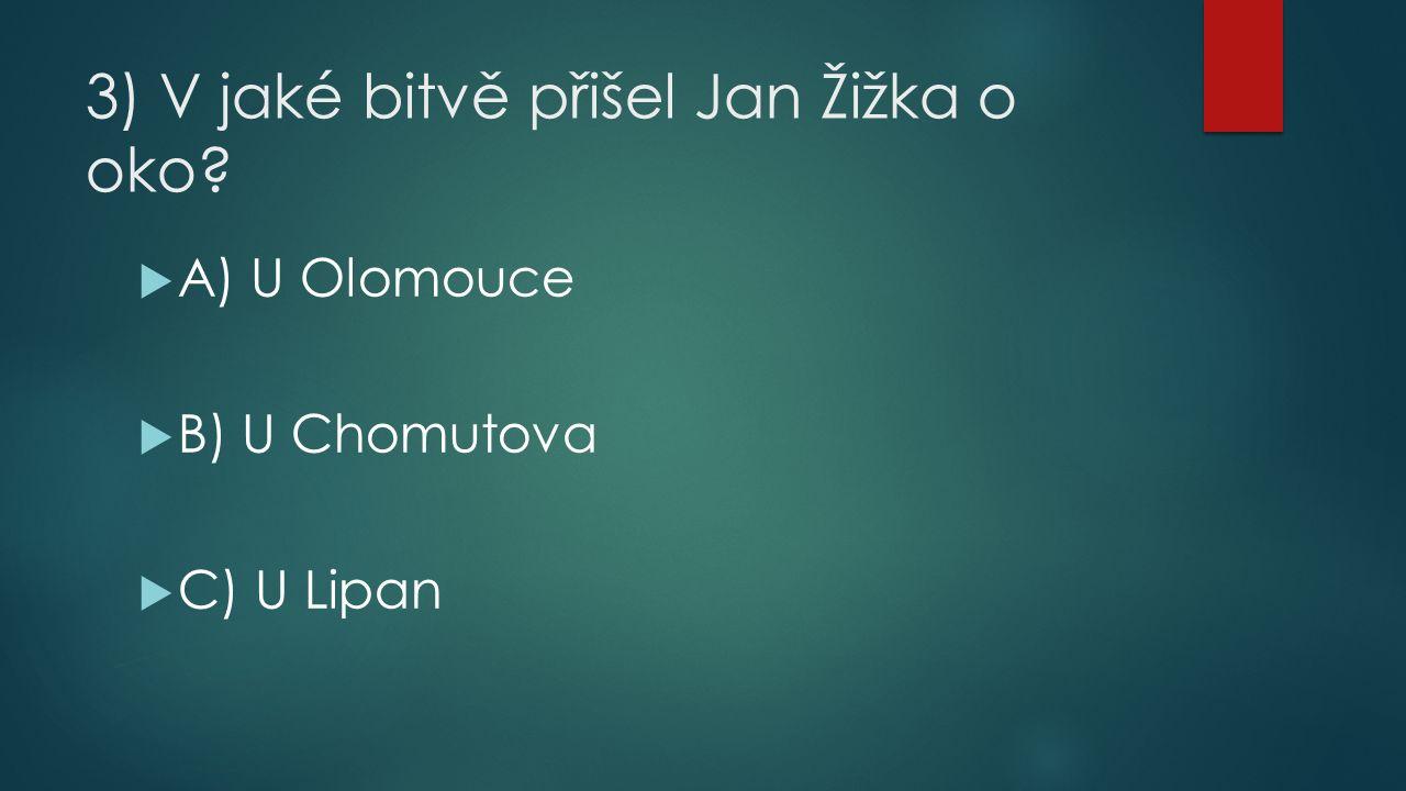 3) V jaké bitvě přišel Jan Žižka o oko  A) U Olomouce  B) U Chomutova  C) U Lipan