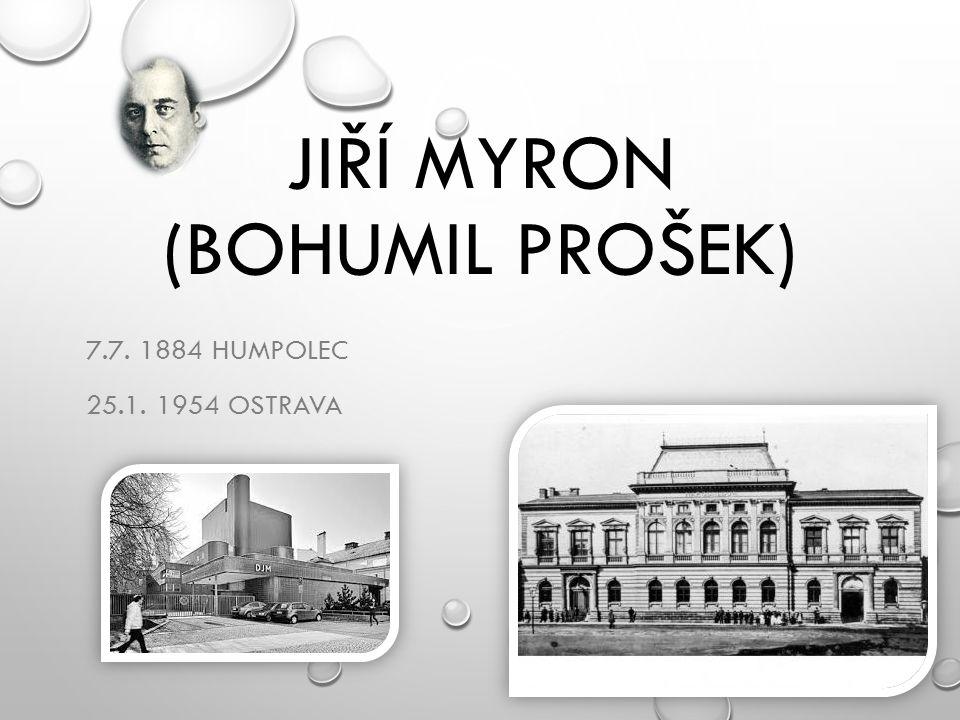 JIŘÍ MYRON (BOHUMIL PROŠEK) 7.7. 1884 HUMPOLEC 25.1. 1954 OSTRAVA