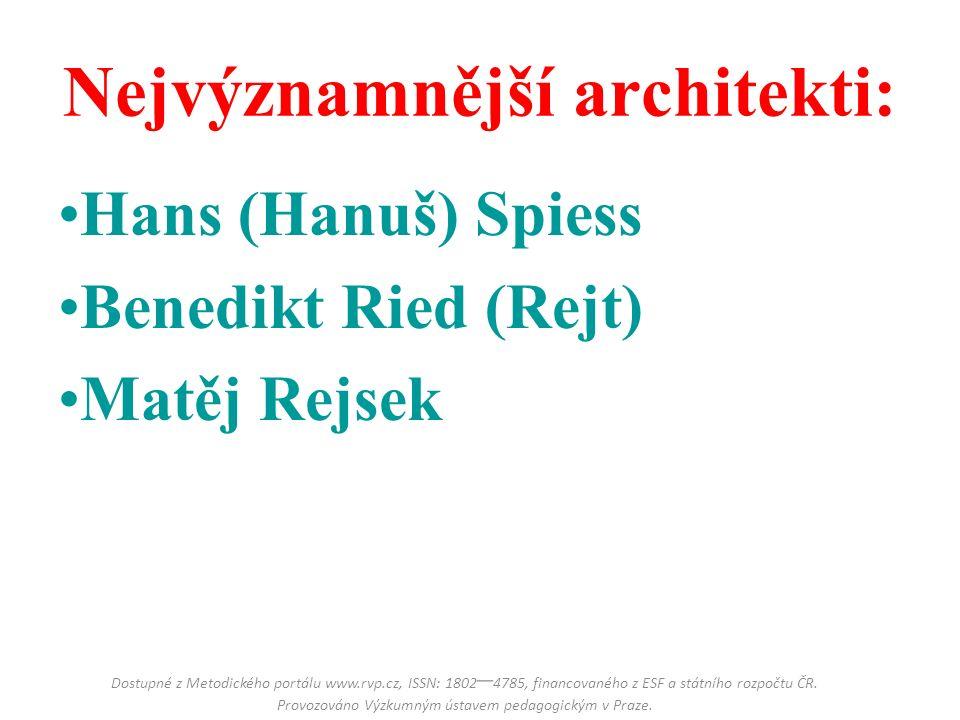 Nejvýznamnější architekti: Hans (Hanuš) Spiess Benedikt Ried (Rejt) Matěj Rejsek Dostupné z Metodického portálu www.rvp.cz, ISSN: 1802 – 4785, financovaného z ESF a státního rozpočtu ČR.