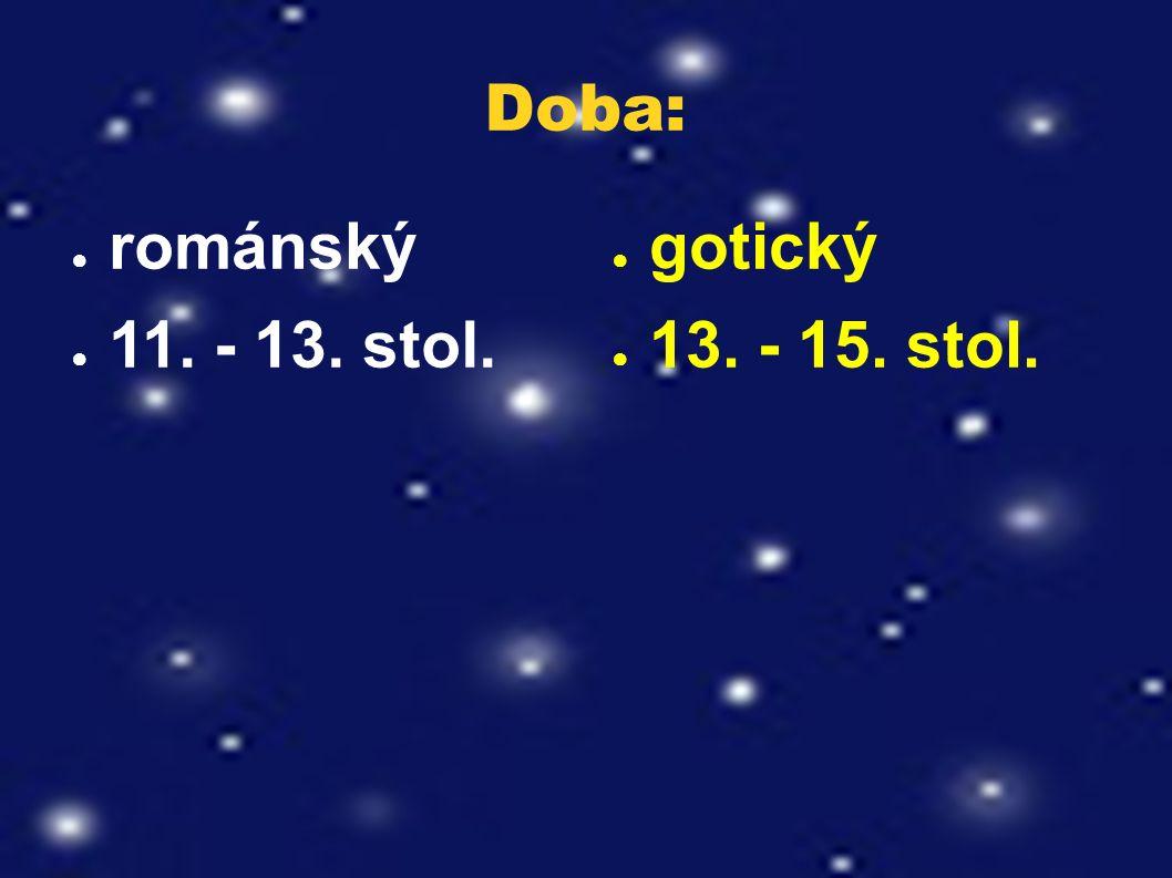 Doba: ● románský ● 11. - 13. stol. ● gotický ● 13. - 15. stol.
