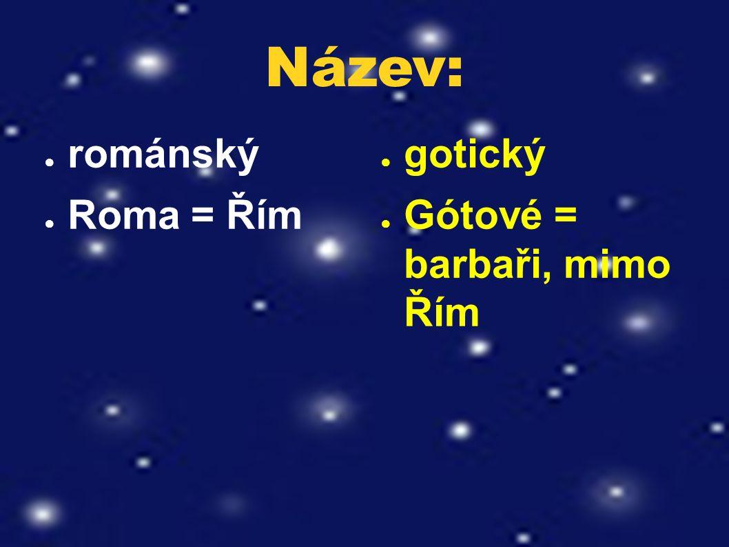 Název: ● románský ● Roma = Řím ● gotický ● Gótové = barbaři, mimo Řím