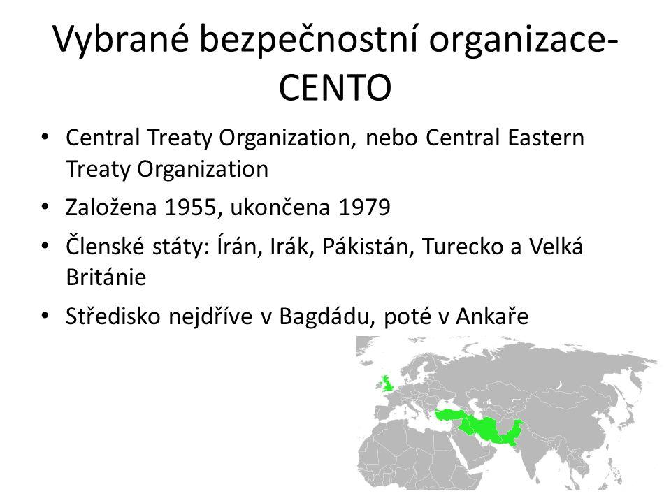 Vybrané bezpečnostní organizace- CENTO Central Treaty Organization, nebo Central Eastern Treaty Organization Založena 1955, ukončena 1979 Členské státy: Írán, Irák, Pákistán, Turecko a Velká Británie Středisko nejdříve v Bagdádu, poté v Ankaře