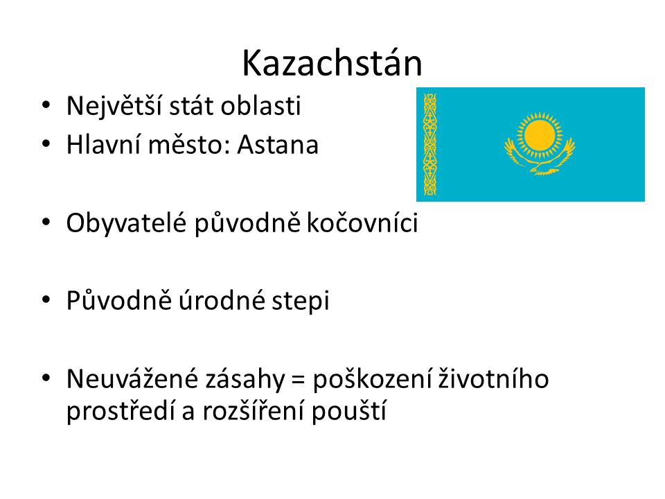 Kazachstán Největší stát oblasti Hlavní město: Astana Obyvatelé původně kočovníci Původně úrodné stepi Neuvážené zásahy = poškození životního prostředí a rozšíření pouští