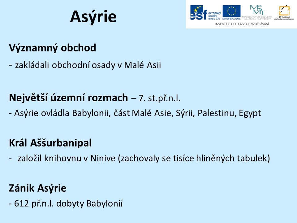 Asýrie Významný obchod - zakládali obchodní osady v Malé Asii Největší územní rozmach – 7. st.př.n.l. - Asýrie ovládla Babylonii, část Malé Asie, Sýri