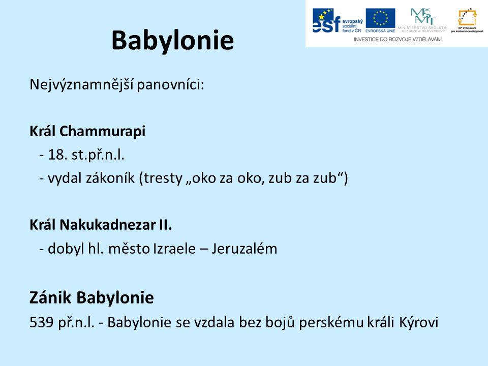"""Babylonie Nejvýznamnější panovníci: Král Chammurapi -18. st.př.n.l. -vydal zákoník (tresty """"oko za oko, zub za zub"""") Král Nakukadnezar II. -dobyl hl."""