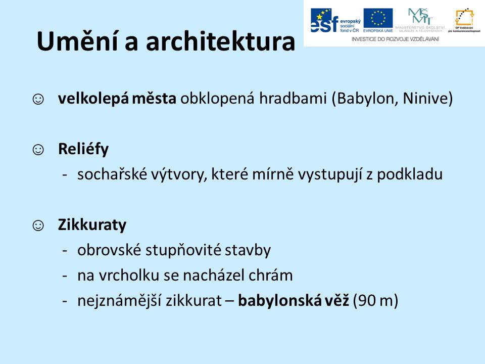 Umění a architektura ☺ velkolepá města obklopená hradbami (Babylon, Ninive) ☺ Reliéfy -sochařské výtvory, které mírně vystupují z podkladu ☺ Zikkuraty