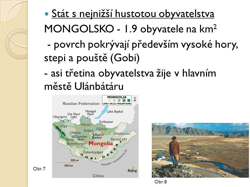 Stát s nejnižší hustotou obyvatelstva MONGOLSKO - 1.9 obyvatele na km 2 - povrch pokrývají především vysoké hory, stepi a pouště (Gobi) - asi třetina obyvatelstva žije v hlavním městě Ulánbátáru Obr.