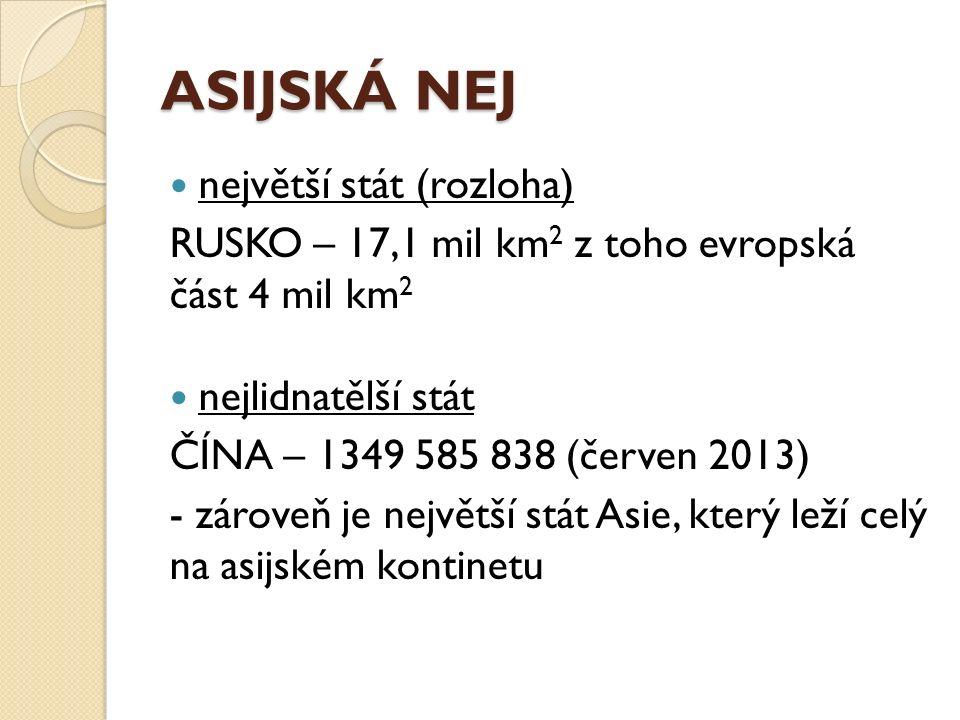 ASIJSKÁ NEJ největší stát (rozloha) RUSKO – 17,1 mil km 2 z toho evropská část 4 mil km 2 nejlidnatělší stát ČÍNA – 1349 585 838 (červen 2013) - zároveň je největší stát Asie, který leží celý na asijském kontinetu