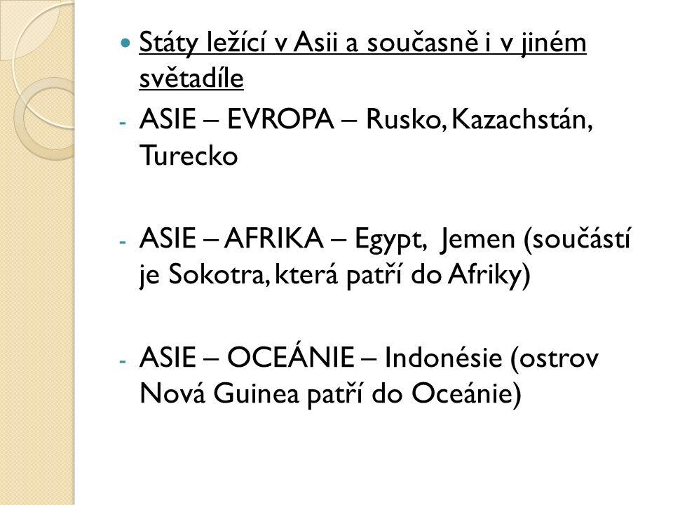 Státy ležící v Asii a současně i v jiném světadíle - ASIE – EVROPA – Rusko, Kazachstán, Turecko - ASIE – AFRIKA – Egypt, Jemen (součástí je Sokotra, která patří do Afriky) - ASIE – OCEÁNIE – Indonésie (ostrov Nová Guinea patří do Oceánie)