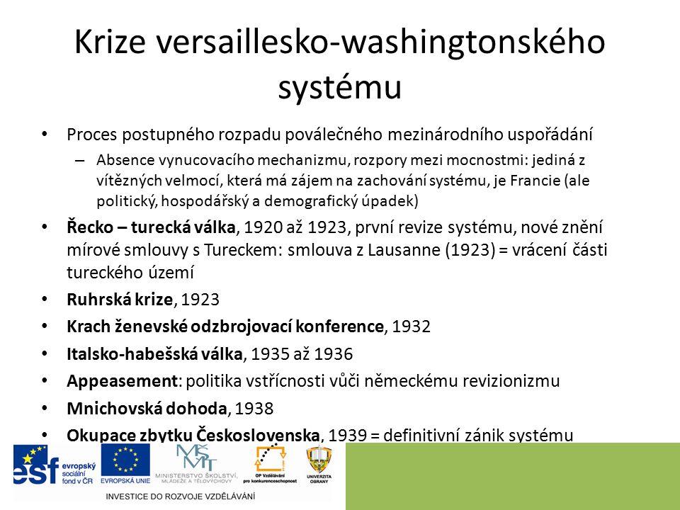 Krize versaillesko-washingtonského systému Proces postupného rozpadu poválečného mezinárodního uspořádání – Absence vynucovacího mechanizmu, rozpory mezi mocnostmi: jediná z vítězných velmocí, která má zájem na zachování systému, je Francie (ale politický, hospodářský a demografický úpadek) Řecko – turecká válka, 1920 až 1923, první revize systému, nové znění mírové smlouvy s Tureckem: smlouva z Lausanne (1923) = vrácení části tureckého území Ruhrská krize, 1923 Krach ženevské odzbrojovací konference, 1932 Italsko-habešská válka, 1935 až 1936 Appeasement: politika vstřícnosti vůči německému revizionizmu Mnichovská dohoda, 1938 Okupace zbytku Československa, 1939 = definitivní zánik systému