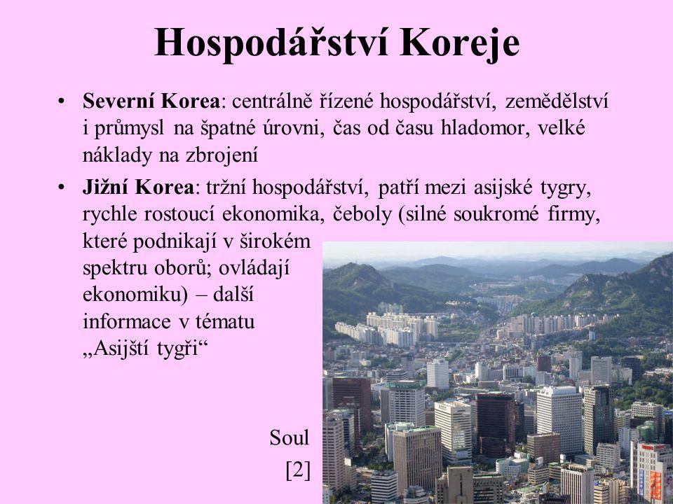 """Hospodářství Koreje Severní Korea: centrálně řízené hospodářství, zemědělství i průmysl na špatné úrovni, čas od času hladomor, velké náklady na zbrojení Jižní Korea: tržní hospodářství, patří mezi asijské tygry, rychle rostoucí ekonomika, čeboly (silné soukromé firmy, které podnikají v širokém spektru oborů; ovládají ekonomiku) – další informace v tématu """"Asijští tygři Soul [2]"""