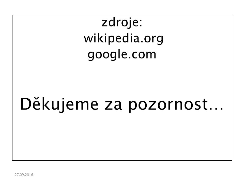 27.09.2016 zdroje: wikipedia.org google.com Děkujeme za pozornost…