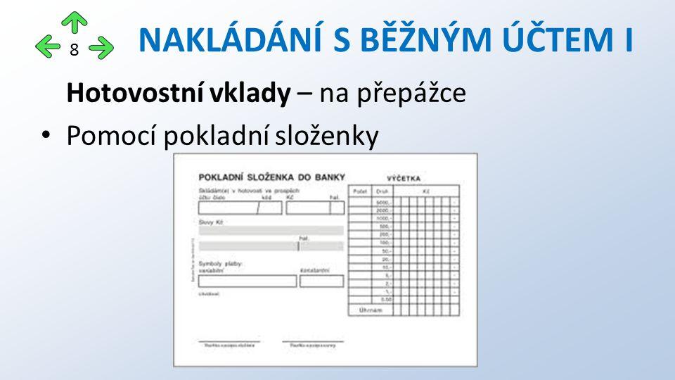 Hotovostní vklady – na přepážce Pomocí pokladní složenky NAKLÁDÁNÍ S BĚŽNÝM ÚČTEM I 8