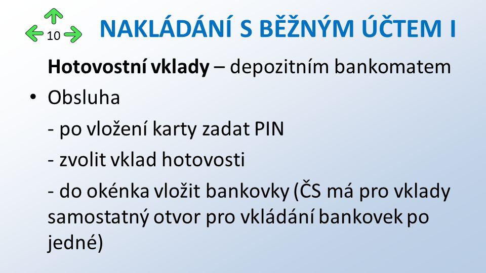 Hotovostní vklady – depozitním bankomatem Obsluha - po vložení karty zadat PIN - zvolit vklad hotovosti - do okénka vložit bankovky (ČS má pro vklady