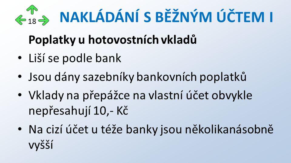 Poplatky u hotovostních vkladů Liší se podle bank Jsou dány sazebníky bankovních poplatků Vklady na přepážce na vlastní účet obvykle nepřesahují 10,-
