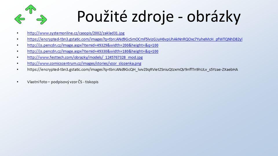 Použité zdroje - obrázky http://www.systemonline.cz/casopis/2002/zaklad31.jpg https://encrypted-tbn3.gstatic.com/images q=tbn:ANd9GcSmOCmF5lvizGJuH6vpUhAkNnRQOxc7YuheMcH_pfWTQNhD82yl http://js.pencdn.cz/Image.aspx itemid=49329&width=200&height=&q=100 http://js.pencdn.cz/Image.aspx itemid=49330&width=180&height=&q=100 http://www.festtech.com/obrazky/models/_1245767328_mod.jpg http://www.comicscentrum.cz/images/stories/vzor_slozenka.png https://encrypted-tbn3.gstatic.com/images q=tbn:ANd9GcQH_lwvZ0qRVietZSniuQtzxmQV9nffTn9hULv_s5Yzae-ZXaebHA Vlastní foto – podpisový vzor ČS - tiskopis