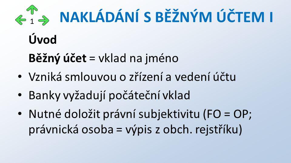 Úvod Běžný účet = vklad na jméno Vzniká smlouvou o zřízení a vedení účtu Banky vyžadují počáteční vklad Nutné doložit právní subjektivitu (FO = OP; pr