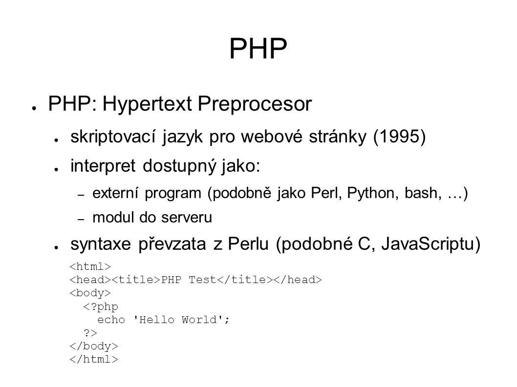 PHP ● PHP: Hypertext Preprocesor ● skriptovací jazyk pro webové stránky (1995) ● interpret dostupný jako: – externí program (podobně jako Perl, Python, bash, …) – modul do serveru ● syntaxe převzata z Perlu (podobné C, JavaScriptu) PHP Test < php echo Hello World ; >