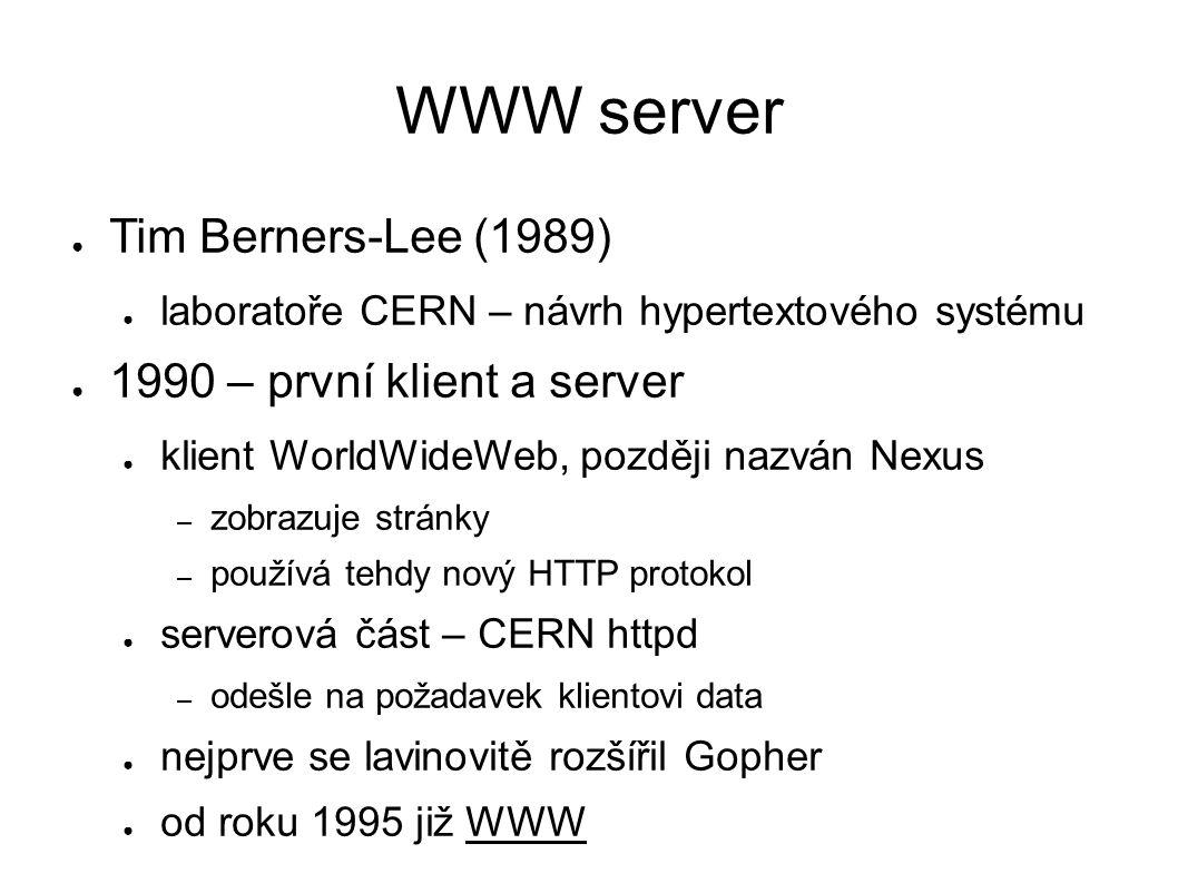 WWW server ● Tim Berners-Lee (1989) ● laboratoře CERN – návrh hypertextového systému ● 1990 – první klient a server ● klient WorldWideWeb, později nazván Nexus – zobrazuje stránky – používá tehdy nový HTTP protokol ● serverová část – CERN httpd – odešle na požadavek klientovi data ● nejprve se lavinovitě rozšířil Gopher ● od roku 1995 již WWW