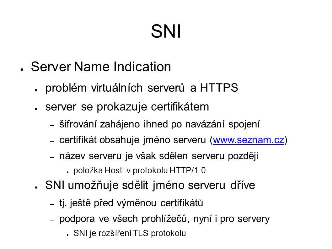 SNI ● Server Name Indication ● problém virtuálních serverů a HTTPS ● server se prokazuje certifikátem – šifrování zahájeno ihned po navázání spojení – certifikát obsahuje jméno serveru (www.seznam.cz)www.seznam.cz – název serveru je však sdělen serveru později ● položka Host: v protokolu HTTP/1.0 ● SNI umožňuje sdělit jméno serveru dříve – tj.